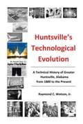 Huntsville's Technological Evolution: A Technical History of Greater Huntsville, Alabama from 1800 to the Present bfd4f360-4147-4292-825e-256cc6e24c7a