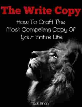 The Write Copy: How To Craft The Most Compelling Copy Of Your Entire Life by Zak Khan