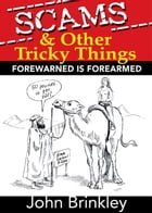 Scams & Other Tricky things: Forewarned is Forearmed by John Brinkley