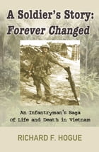 A Soldier's Story: Forever Changed: An Infantryman's Saga of Life and Death in Vietnam by Richard F Hogue