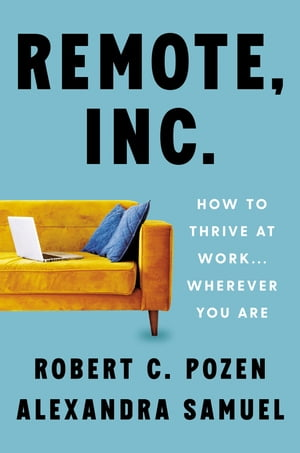 Remote, Inc.: How to Thrive at Work . . . Wherever You Are by Robert C. Pozen