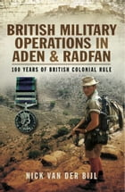 British Military Operations in Aden and Radfan: 100 Years of British Colonial Rule by Nick Van der Bijl