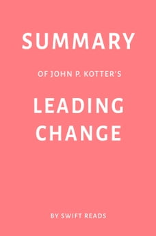 Summary of John P. Kotter's Leading Change by Swift Reads