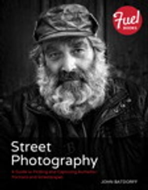 Street Photography A Guide to Finding and Capturing Authentic Portraits and Streetscapes