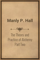 The Theory and Practice of Alchemy Part Two by Manly P. Hall