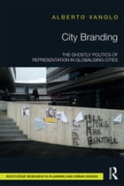 City Branding: The Ghostly Politics of Representation in Globalising Cities by Alberto Vanolo