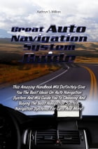 Great Auto Navigation System Guide: This Amazing Handbook Will Definitely Give You The Best Ideas On Auto Navigation System And Will Gui by Kathryn S. Million
