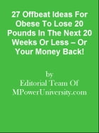 27 Offbeat Ideas For Obese To Lose 20 Pounds In The Next 20 Weeks Or Less – Or Your Money Back! by Editorial Team Of MPowerUniversity.com