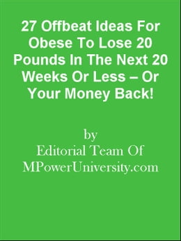 Book 27 Offbeat Ideas For Obese To Lose 20 Pounds In The Next 20 Weeks Or Less – Or Your Money Back! by Editorial Team Of MPowerUniversity.com