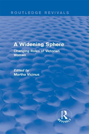 A Widening Sphere (Routledge Revivals) Changing Roles of Victorian Women