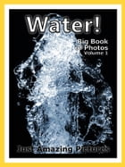 Just Water Photos! Big Book of Photographs & Wet Pictures of H2O, Vol. 1 by Big Book of Photos