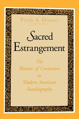 Book Sacred Estrangement: The Rhetoric of Conversion in Modern American Autobiography by Peter  A. Dorsey
