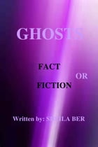 GHOSTS - FACT OR FICTION. A theory written by: Sheila Ber. by SHEILA BER