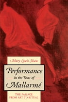 Performance in the Texts of Mallarmé: The Passage from Art to Ritual by Mary Lewis Shaw