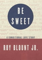 Be Sweet: A Conditional Love Story by Roy Blount, Jr.