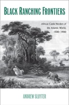 Black Ranching Frontiers: African Cattle Herders of the Atlantic World, 1500-1900 by Andrew Sluyter, Ph.D