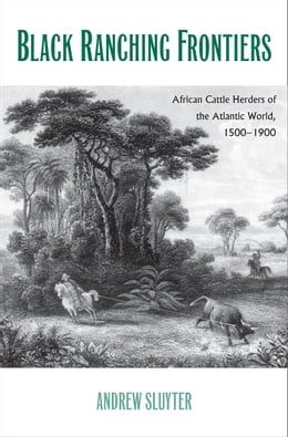 Book Black Ranching Frontiers: African Cattle Herders of the Atlantic World, 1500-1900 by Andrew Sluyter, Ph.D