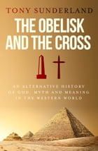 The Obelisk and the Cross: An Alternative History of God, Myth and Meaning in the Western World by Tony Sunderland
