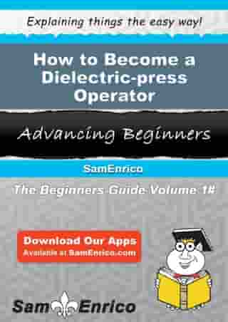 How to Become a Dielectric-press Operator: How to Become a Dielectric-press Operator by Beryl Ahmed