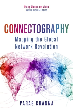 Connectography Mapping the Global Network Revolution