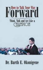 How to Talk Your Way Forward: Think, Talk and Act Like a Champion by Dr. Barth E. Okonigene