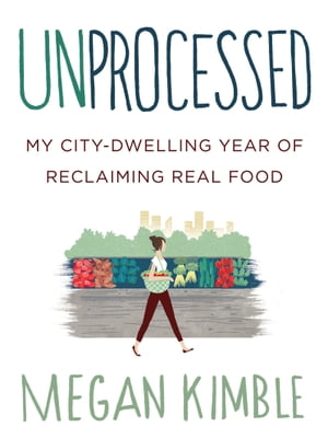 Unprocessed My City-Dwelling Year of Reclaiming Real Food