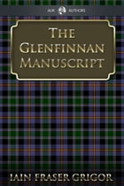 The Glenfinnan Manuscript: The Lass With The Siller Buckle by Iain Fraser Grigor