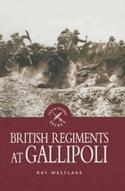 British Regiments at Gallipoli by Ray Westlake