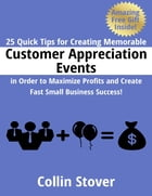 25 Quick Tips for Creating Memorable Customer Appreciation Events In Order to Maximize Profits and Create Fast Small Business Success! by Collin Stover