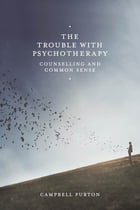 The Trouble with Psychotherapy: Counselling and Common Sense