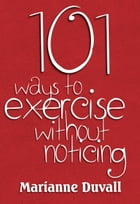 101 Ways to Exercise without noticing by Marianne Duvall