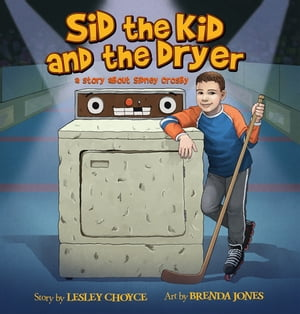 Sid the Kid and the Dryer: A Story About Sidney Crosby by Lesley Choyce