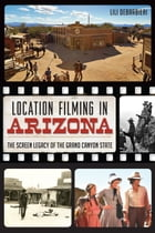 Location Filming in Arizona: The Screen Legacy of the Grand Canyon State by Lili DeBarbieri