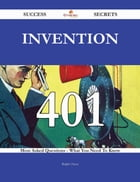 Invention 401 Success Secrets - 401 Most Asked Questions On Invention - What You Need To Know