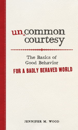 Uncommon Courtesy The Basics of Good Behavior for a Badly Behaved World