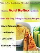 """Healing Acid Reflux Cookbook: """"Life Is Not Just Being Alive, But Being Well"""" Over 150 Easy Filling & Savoury Recipes, Low In Satur by Barry Janowitz"""