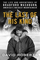 Last of His Kind: The Life and Adventures of Bradford Washburn, America's Boldest Mountaineer by David Roberts