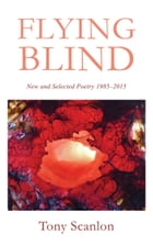 Flying Blind: New and Selected Poetry 1985-2015 by Tony Scanlon