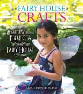 Fairy House Crafts: Wonderful, Whimsical Projects for You and Your fairy House