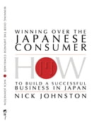 Winning Over The Japanese Consumer: How To Build A Successful Business In Japan by Nick Johnston