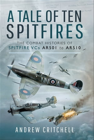 A Tale of Ten Spitfires: The Combat Histories of Spitfire VCs AR501 to AR510 by Andrew Critchell