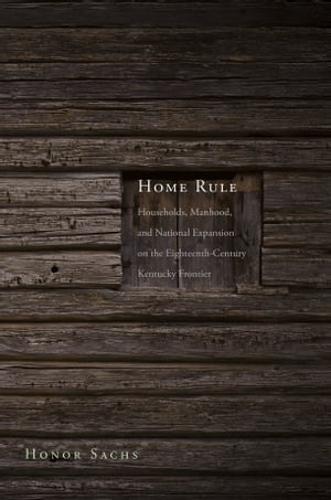 Home Rule Households,  Manhood,  and National Expansion on the Eighteenth-Century Kentucky Frontier