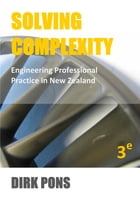 Solving Complexity: Engineering Professional Practice in New Zealand by Dirk Pons