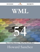 WML 54 Success Secrets - 54 Most Asked Questions On WML - What You Need To Know