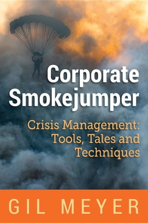 Corporate Smokejumper: Crisis Management: Tools, Tales and Techniques