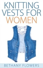 Knitting Vests for Women by Bethany Flowers