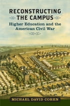 Reconstructing the Campus: Higher Education and the American Civil War by Michael David Cohen