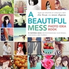 A Beautiful Mess Photo Idea Book: 95 Inspiring Ideas for Photographing Your Friends, Your World…