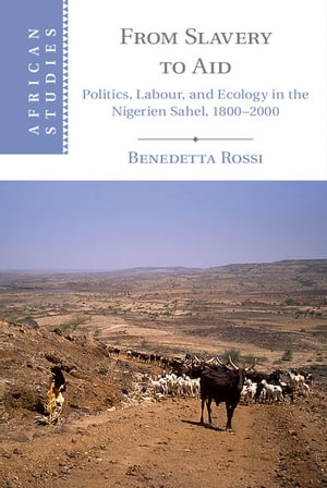 From Slavery to Aid Politics,  Labour,  and Ecology in the Nigerien Sahel,  1800?2000