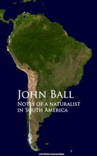Notes of a naturalist in South America by John Ball